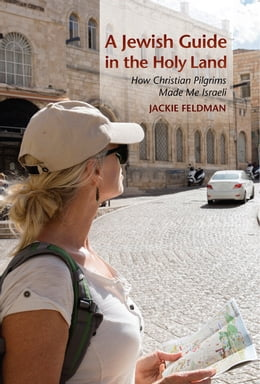 Book A Jewish Guide in the Holy Land: How Christian Pilgrims Made Me Israeli by Jackie Feldman