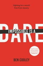 Impossible is a Dare: Fighting for a world free from slavery by Ben Cooley