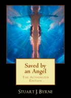 Saved By An Angel: & Other Strange, True And Untold Tales From The Life Of A Maverick Science Fiction Writer by Stuart J. Byrne
