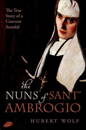 The Nuns of Sant' Ambrogio The True Story of a Convent in Scandal