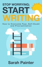 Stop Worrying; Start Writing: How to Overcome Fear, Self-Doubt and Procrastination by Sarah Painter
