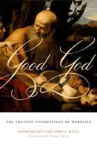 Good God: The Theistic Foundations of Morality by David Baggett