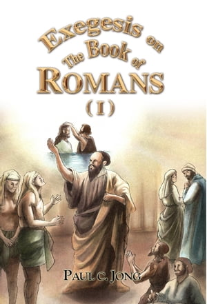Exegesis on the Book of Romans (I) by Paul C. Jong