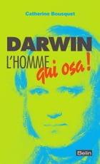 Darwin. L'homme qui osa!: L'homme qui osa! by Catherine Bousquet