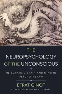 The Neuropsychology of the Unconscious: Integrating Brain and Mind in Psychotherapy (Norton Series…