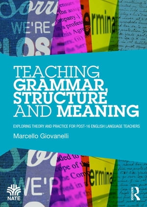 Teaching Grammar, Structure and Meaning: Exploring theory and practice for post-16 English Language teachers by Marcello Giovanelli