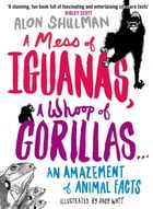 A Mess of Iguanas, A Whoop of Gorillas ...: An Amazement of Animal Facts by Alon Shulman