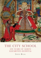 The City School: 425 years of Queen Elizabeth's Hospital by Steve Ryan