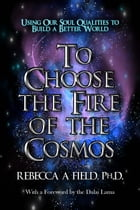 To Choose The Fire of The Cosmos: Using Our Soul Qualities to Build a Better World by Rebecca Field PhD