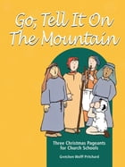 Go, Tell It on the Mountain: Three Christmas Pageants for Church Schools by Gretchen Wolff Pritchard