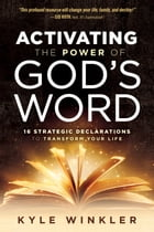 Activating the Power of God's Word: 16 Strategic Declarations to Transform Your Life by Kyle Winkler
