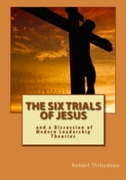 The Six Trials of Jesus by Robert Thibodeau