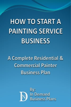 How To Start A Painting Service Business: A Complete Residential & Commercial Painter Business Plan by In Demand Business Plans