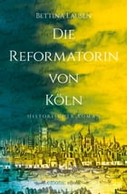 Die Reformatorin von Köln: Ein Luther Krimi by Bettina Lausen