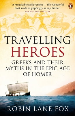 Book Travelling Heroes: Greeks and their myths in the epic age of Homer by Robin Lane Fox