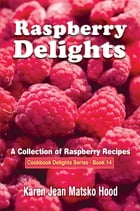 Raspberry Delights: A Collection of Raspberry Recipes by Karen Jean Matsko Hood