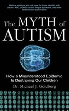 The Myth of Autism: How a Misunderstood Epidemic Is Destroying Our Children by Michael Goldberg