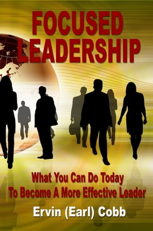 Focused Leadership: What You Can Do Today to Become a More Effective Leader by Ervin (Earl) Cobb