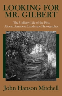 Looking for Mr. Gilbert: The Unlikely Life of the First African American Landscape Photographer