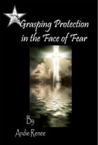 Grasping Protection in the Face of Fear by Andie Renee
