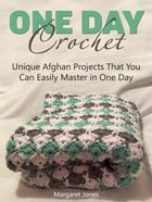 One Day Crochet: Unique Afghan Projects That You Can Easily Master in One Day de Margaret Jones