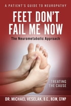 Feet Don't Fail Me Now: A Patients Guide to Neuropathy by Dr. Michael Veselak, D.C. , BCIM, CFMP
