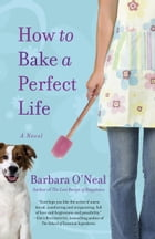 How to Bake a Perfect Life: A Novel by Barbara O'Neal