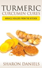 Turmeric Curcumin Cures: Miracle Healers From The Kitchen by Sharon Daniels