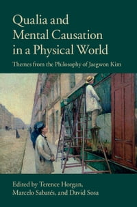 Qualia and Mental Causation in a Physical World: Themes from the Philosophy of Jaegwon Kim