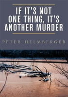 If It's Not One Thing, It's Another Murder by Peter Helmberger