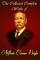 The Collected Complete Works Of Arthur Conan Doyle (Huge Collection Including The Adventures of Sherlock Holmes, The Lost World, The Return of Sherloc by Arthur Conan Doyle