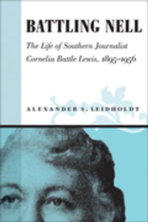 Battling Nell: The Life of Southern Journalist Cornelia Battle Lewis, 1893--1956