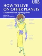 How to Live on Other Planets: A Handbook for Aspiring Aliens by Joanne Merriam