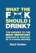 What the F*@# Should I Drink?: The Answers to Life's Most Important Question of Your Day (in 75 F*@#ing Recipes) by Zach Golden