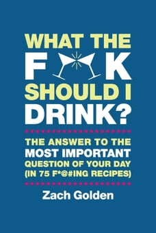 What the F*@# Should I Drink?: The Answers to Life's Most Important Question of Your Day (in 75 F…