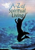A-Z of Spiritual Living - Explore your spirituality: find it; experience it; live it f8d86421-6832-44cd-86ae-2d1b9ddcf37b