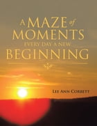 A Maze of Moments Every Day a New Beginning by Lee Ann Corbett