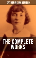 The Complete Works of Katherine Mansfield: Bliss, The Garden Party, The Dove's Nest, Something Childish, In a German Pension, The Aloe, Poems a by Katherine Mansfield