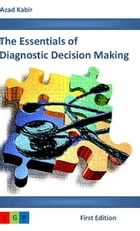 The Essentials of Diagnostic Decision Making by Azad A. Kabir