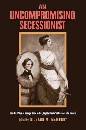 An Uncompromising Secessionist The Civil War of George Knox Miller,  Eighth (Wade's) Confederate Calvary