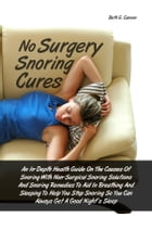 No Surgery Snoring Cures: An In-Depth Health Guide On The Causes Of Snoring With Non-Surgical Snoring Solutions And Snoring Re by Beth G. Cannon