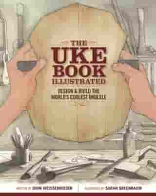 The Uke Book Illustrated: Design and Build the World's Coolest Ukulele by John Weissenrieder