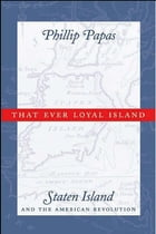 That Ever Loyal Island: Staten Island and the American Revolution by Phillip Papas