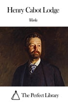 Works of Henry Cabot Lodge by Henry Cabot Lodge