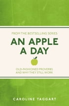 An Apple A Day: Old-Fashioned Proverbs and Why They Still Work by Caroline Taggart