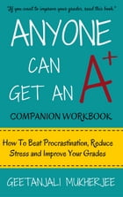 Anyone Can Get An A+ Companion Workbook: How To Beat Procrastination, Reduce Stress and Improve Your Grades by Geetanjali Mukherjee