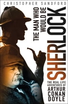 The Man Who Would Be Sherlock: The Real-Life Adventures of Arthur Conan Doyle by Christopher Sandford