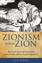 Zionism without Zion: The Jewish Territorial Organization and Its Conflict with the Zionist Organization by Gur Alroey