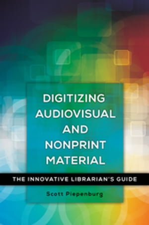 Digitizing Audiovisual and Nonprint Materials: The Innovative Librarian's Guide The Innovative Librarian's Guide