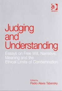 Judging and Understanding: Essays on Free Will, Narrative, Meaning and the Ethical Limits of…